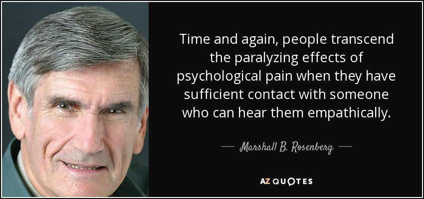 Time and again, people transcend the paralyzing effects of psychological pain when they have sufficient contact with someone who can hear them empathically. - Marshall B. Rosenberg