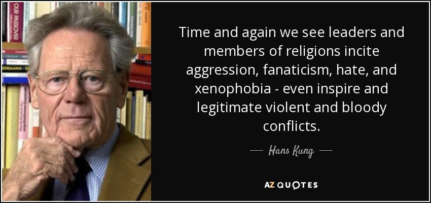 Time and again we see leaders and members of religions incite aggression, fanaticism, hate, and xenophobia - even inspire and legitimate violent and bloody conflicts. - Hans Kung