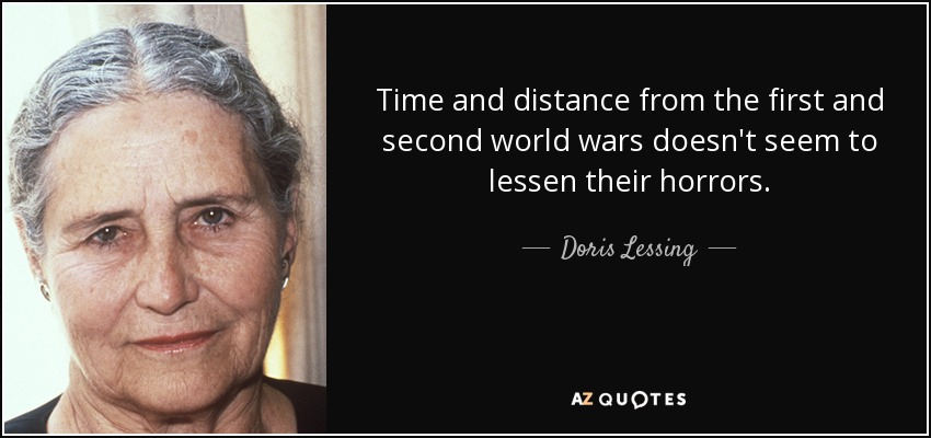 Time and distance from the first and second world wars doesn't seem to lessen their horrors. - Doris Lessing