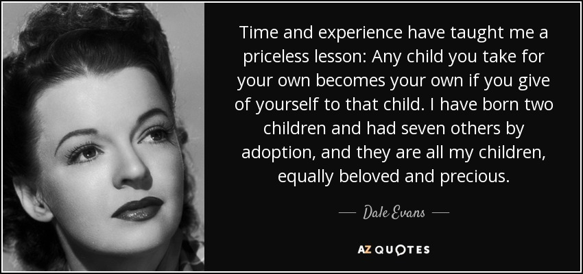 Time and experience have taught me a priceless lesson: Any child you take for your own becomes your own if you give of yourself to that child. I have born two children and had seven others by adoption, and they are all my children, equally beloved and precious. - Dale Evans