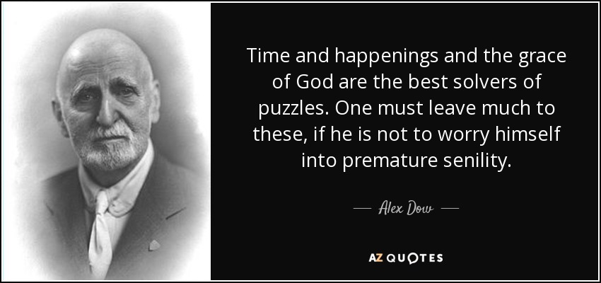 Time and happenings and the grace of God are the best solvers of puzzles. One must leave much to these, if he is not to worry himself into premature senility. - Alex Dow