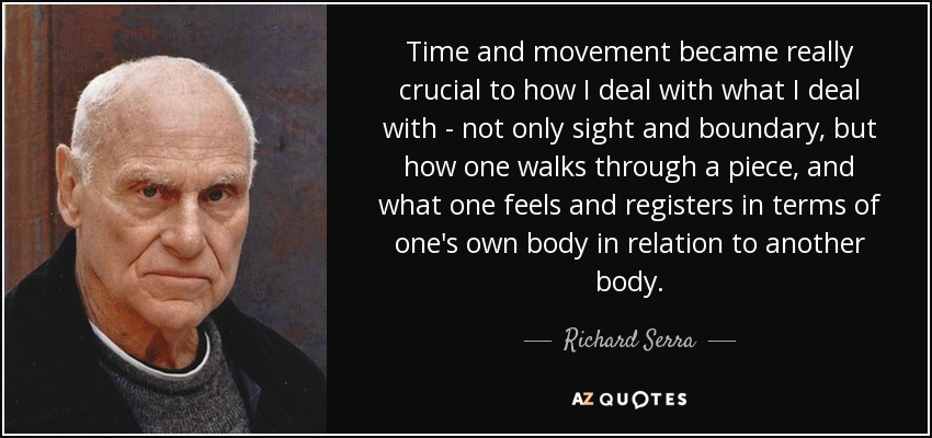 Time and movement became really crucial to how I deal with what I deal with - not only sight and boundary, but how one walks through a piece, and what one feels and registers in terms of one's own body in relation to another body. - Richard Serra