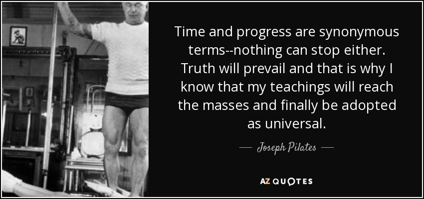 Time and progress are synonymous terms--nothing can stop either. Truth will prevail and that is why I know that my teachings will reach the masses and finally be adopted as universal. - Joseph Pilates