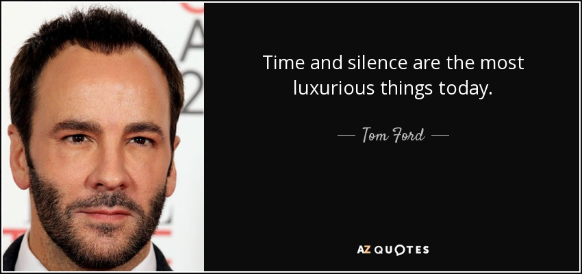 Time and silence are the most luxurious things today. - Tom Ford