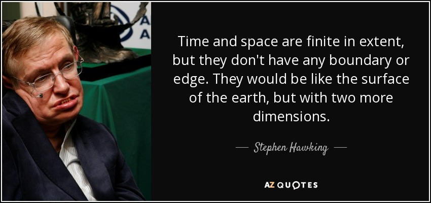 Time and space are finite in extent, but they don't have any boundary or edge. They would be like the surface of the earth, but with two more dimensions. - Stephen Hawking