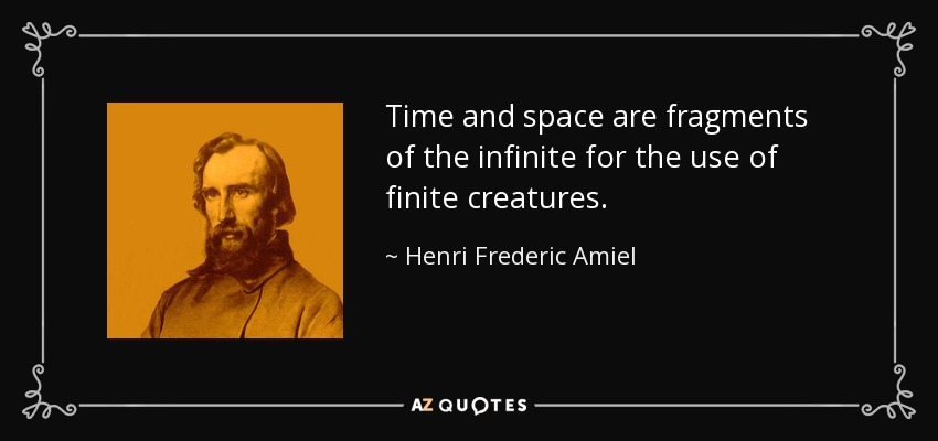 Time and space are fragments of the infinite for the use of finite creatures. - Henri Frederic Amiel