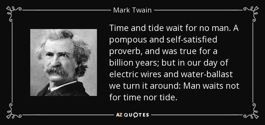 Time and tide wait for no man. A pompous and self-satisfied proverb, and was true for a billion years; but in our day of electric wires and water-ballast we turn it around: Man waits not for time nor tide. - Mark Twain