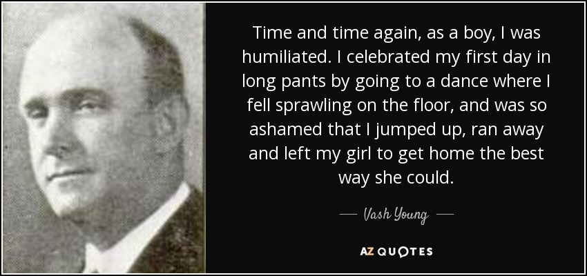 Time and time again, as a boy, I was humiliated. I celebrated my first day in long pants by going to a dance where I fell sprawling on the floor, and was so ashamed that I jumped up, ran away and left my girl to get home the best way she could. - Vash Young