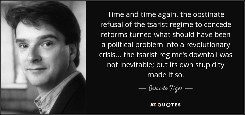 Time and time again, the obstinate refusal of the tsarist regime to concede reforms turned what should have been a political problem into a revolutionary crisis... the tsarist regime's downfall was not inevitable; but its own stupidity made it so. - Orlando Figes