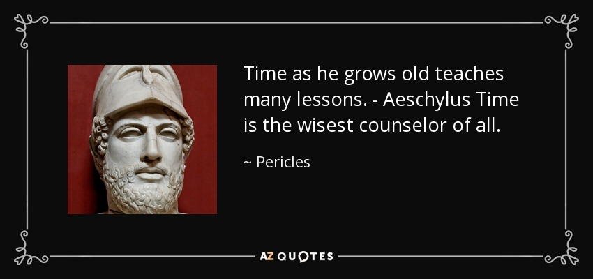 Time as he grows old teaches many lessons. - Aeschylus Time is the wisest counselor of all. - Pericles