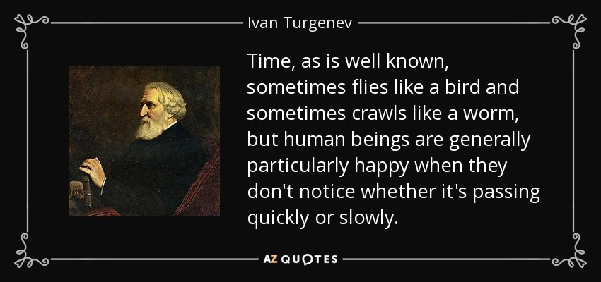 Time, as is well known, sometimes flies like a bird and sometimes crawls like a worm, but human beings are generally particularly happy when they don't notice whether it's passing quickly or slowly. - Ivan Turgenev