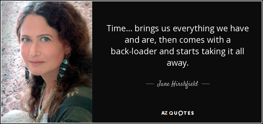Time ... brings us everything we have and are, then comes with a back-loader and starts taking it all away. - Jane Hirshfield