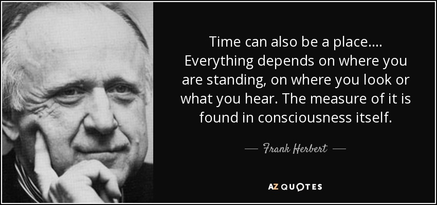 Time can also be a place.... Everything depends on where you are standing, on where you look or what you hear. The measure of it is found in consciousness itself. - Frank Herbert