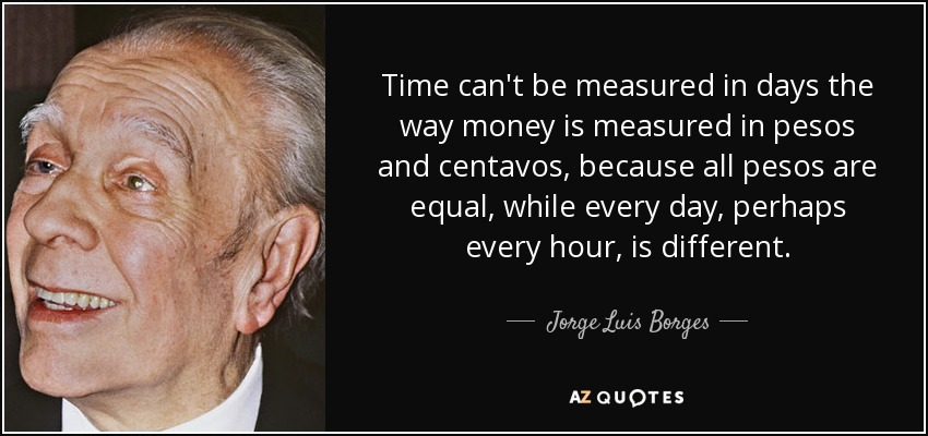 Time can't be measured in days the way money is measured in pesos and centavos, because all pesos are equal, while every day, perhaps every hour, is different. - Jorge Luis Borges