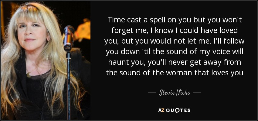 Time cast a spell on you but you won't forget me, I know I could have loved you, but you would not let me. I'll follow you down 'til the sound of my voice will haunt you, you'll never get away from the sound of the woman that loves you - Stevie Nicks