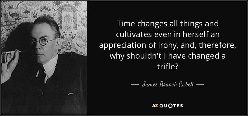 Time changes all things and cultivates even in herself an appreciation of irony, and, therefore, why shouldn't I have changed a trifle? - James Branch Cabell