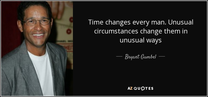 Time changes every man. Unusual circumstances change them in unusual ways - Bryant Gumbel