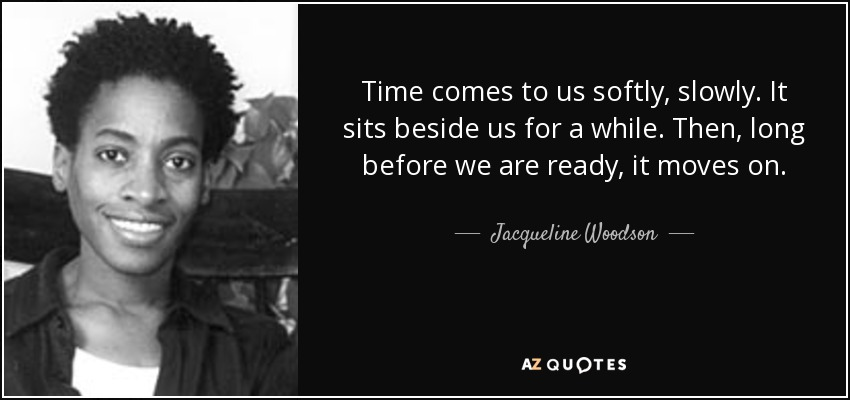 Time comes to us softly, slowly. It sits beside us for a while. Then, long before we are ready, it moves on. - Jacqueline Woodson