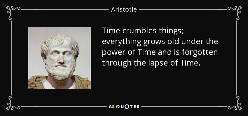 Time crumbles things; everything grows old under the power of Time and is forgotten through the lapse of Time. - Aristotle