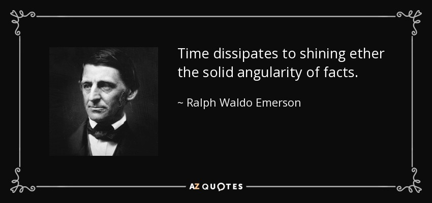 Time dissipates to shining ether the solid angularity of facts. - Ralph Waldo Emerson