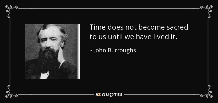 Time does not become sacred to us until we have lived it. - John Burroughs