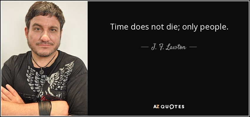 Time does not die; only people. - J. F. Lawton