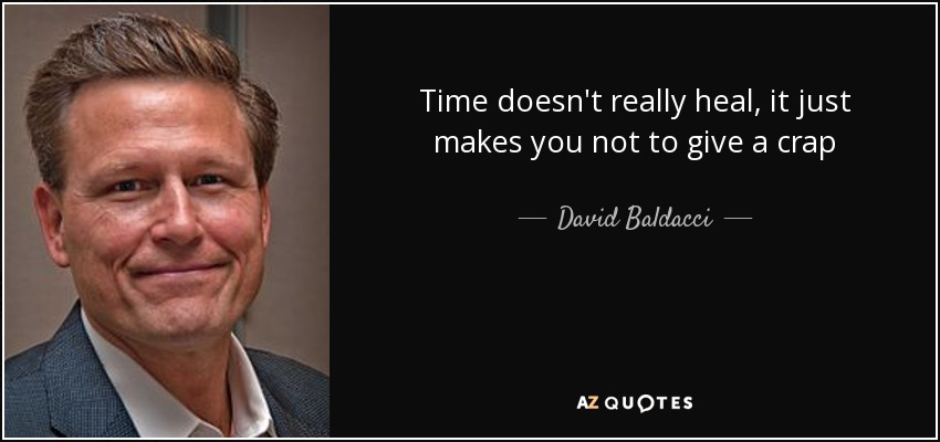 Time doesn't really heal, it just makes you not to give a crap - David Baldacci