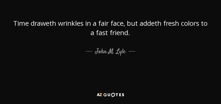Time draweth wrinkles in a fair face, but addeth fresh colors to a fast friend. - John M. Lyle