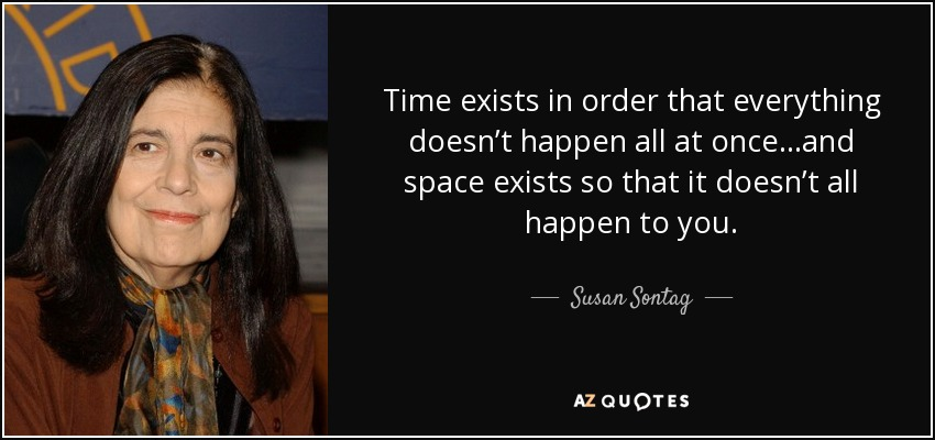 Time exists in order that everything doesn't happen all at once…and space exists so that it doesn't all happen to you. - Susan Sontag