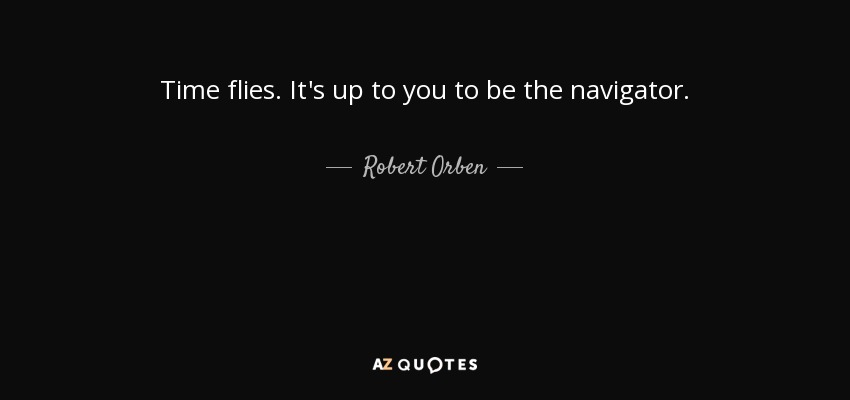 Robert Orben Quote Time Flies Its Up To You To Be The Navigator