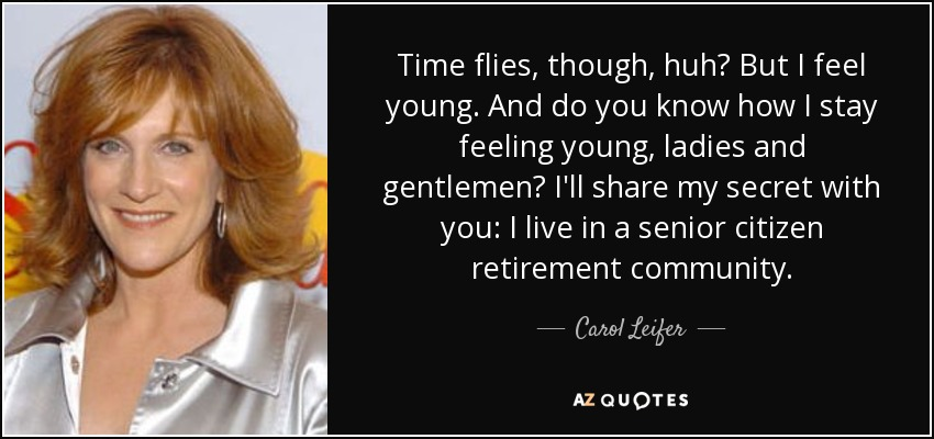 Time flies, though, huh? But I feel young. And do you know how I stay feeling young, ladies and gentlemen? I'll share my secret with you: I live in a senior citizen retirement community. - Carol Leifer