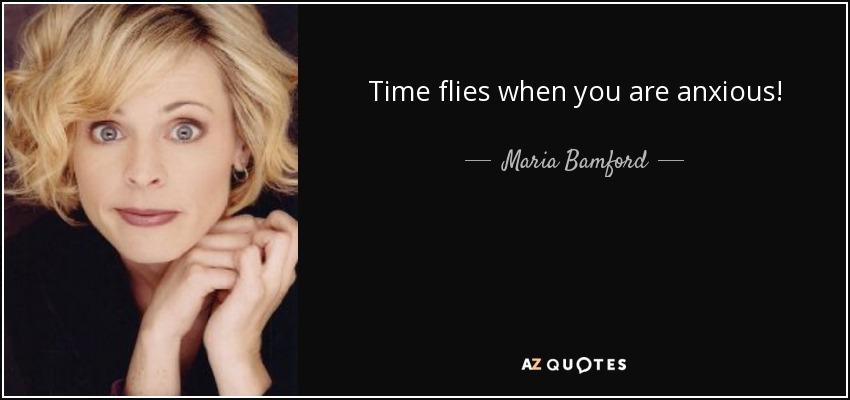 Time flies when you are anxious! - Maria Bamford