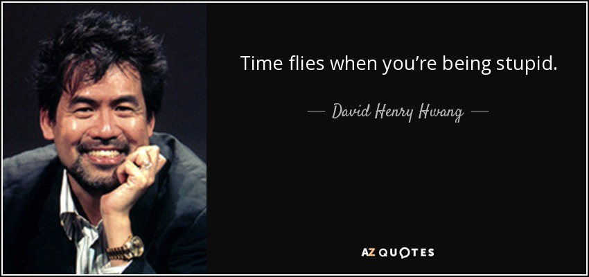 Time flies when you're being stupid. - David Henry Hwang