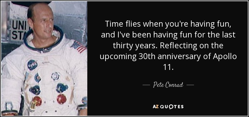Time flies when you're having fun, and I've been having fun for the last thirty years. Reflecting on the upcoming 30th anniversary of Apollo 11. - Pete Conrad