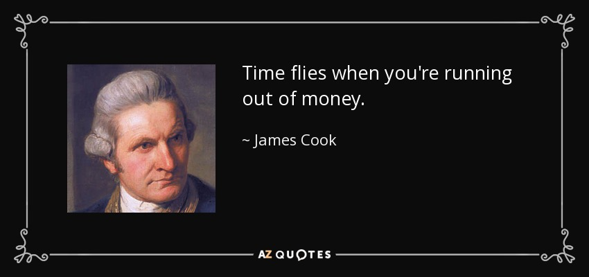 Time flies when you're running out of money. - James Cook