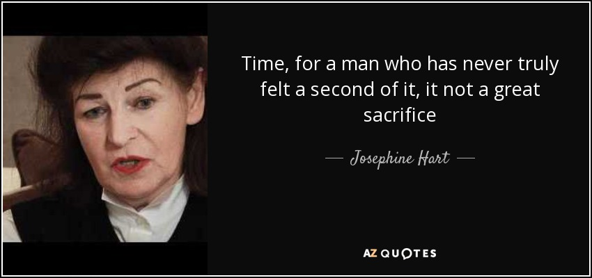 Time, for a man who has never truly felt a second of it, it not a great sacrifice - Josephine Hart