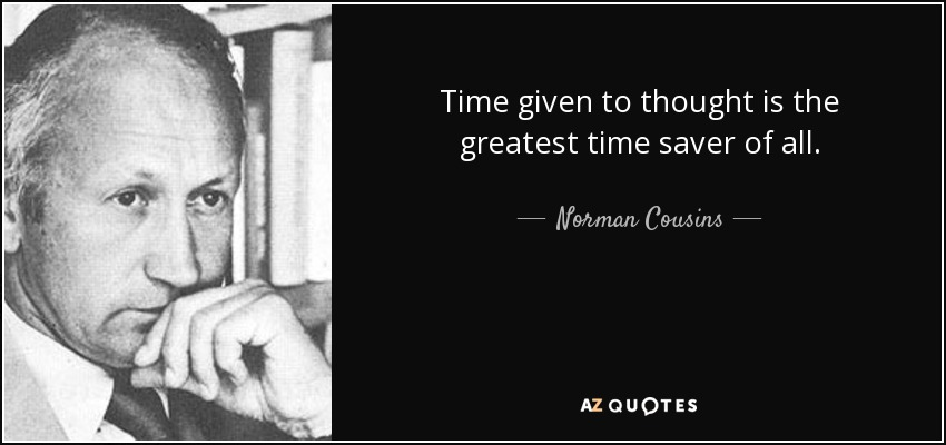 Time given to thought is the greatest time saver of all. - Norman Cousins