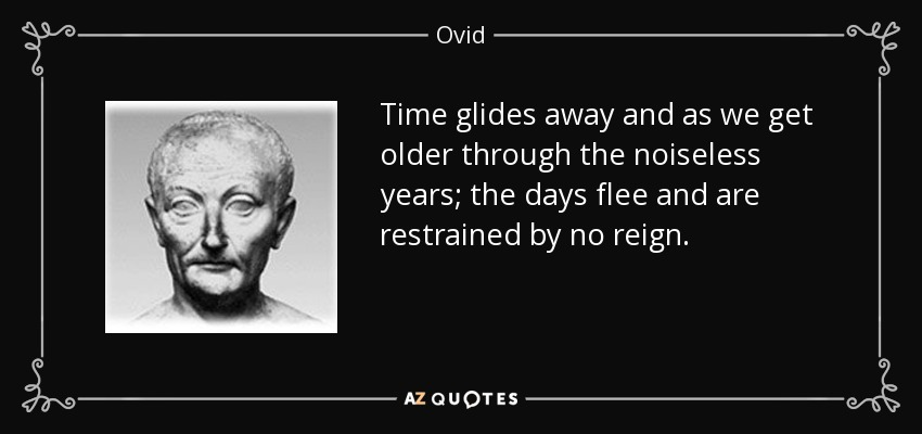 Time glides away and as we get older through the noiseless years; the days flee and are restrained by no reign. - Ovid