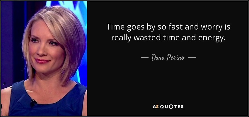 Time goes by so fast and worry is really wasted time and energy. - Dana Perino