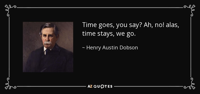 Time goes, you say? Ah, no! alas, time stays, we go. - Henry Austin Dobson