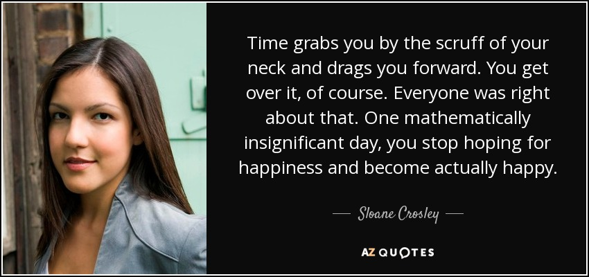 Time grabs you by the scruff of your neck and drags you forward. You get over it, of course. Everyone was right about that. One mathematically insignificant day, you stop hoping for happiness and become actually happy. - Sloane Crosley