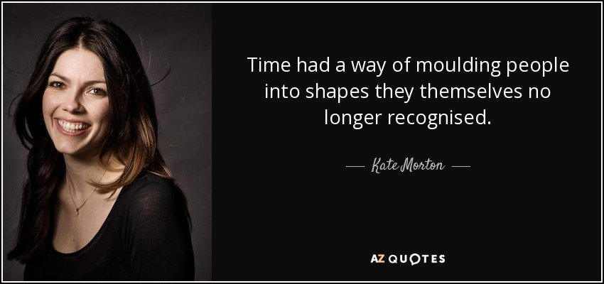 ... time had a way of moulding people into shapes they themselves no longer recognised ... - Kate Morton