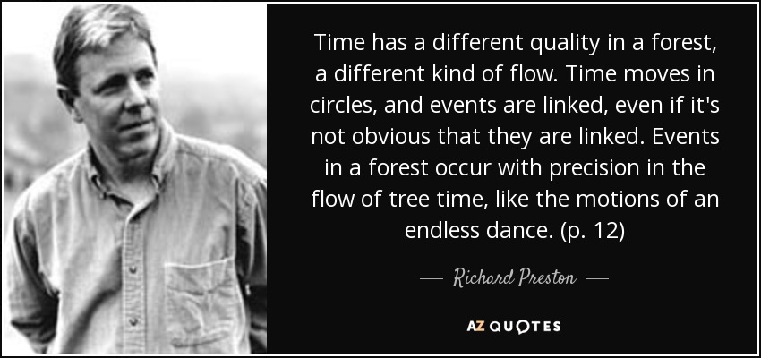 Time has a different quality in a forest, a different kind of flow. Time moves in circles, and events are linked, even if it's not obvious that they are linked. Events in a forest occur with precision in the flow of tree time, like the motions of an endless dance. (p. 12) - Richard Preston