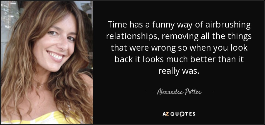 Time has a funny way of airbrushing relationships, removing all the things that were wrong so when you look back it looks much better than it really was. - Alexandra Potter