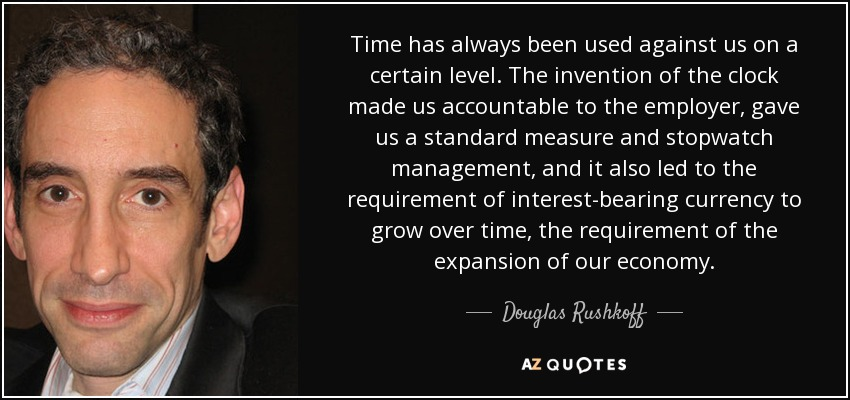 Time has always been used against us on a certain level. The invention of the clock made us accountable to the employer, gave us a standard measure and stopwatch management, and it also led to the requirement of interest-bearing currency to grow over time, the requirement of the expansion of our economy. - Douglas Rushkoff