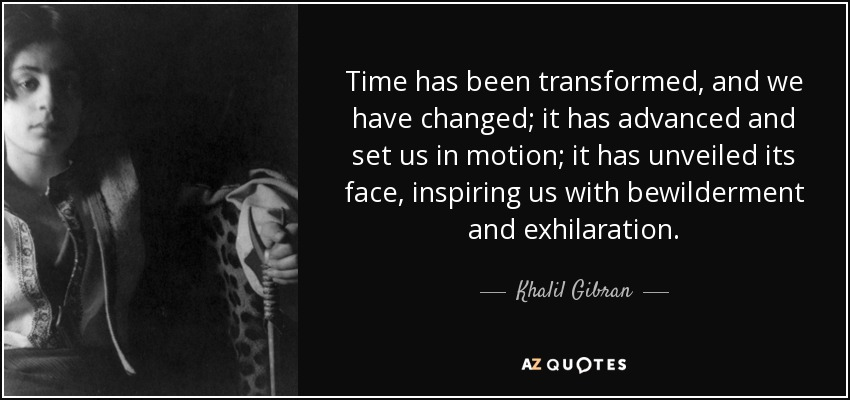 Time has been transformed, and we have changed; it has advanced and set us in motion; it has unveiled its face, inspiring us with bewilderment and exhilaration. - Khalil Gibran