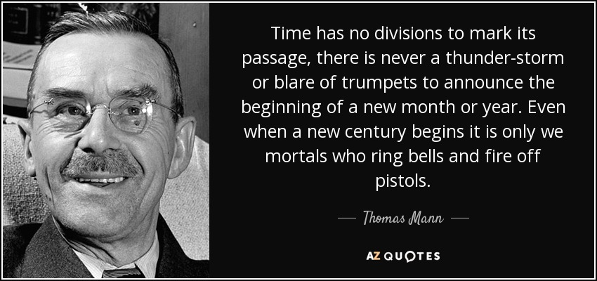 Time has no divisions to mark its passage, there is never a thunder-storm or blare of trumpets to announce the beginning of a new month or year. Even when a new century begins it is only we mortals who ring bells and fire off pistols. - Thomas Mann