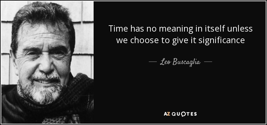 Time has no meaning in itself unless we choose to give it significance - Leo Buscaglia