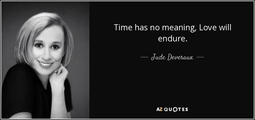 Time has no meaning, Love will endure. - Jude Deveraux