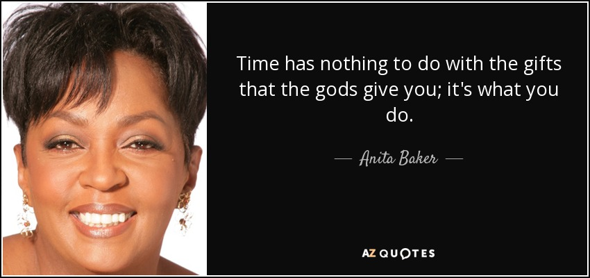 Time has nothing to do with the gifts that the gods give you; it's what you do. - Anita Baker